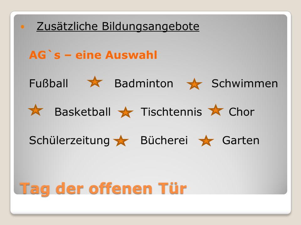 Tag der offenen Tür Zusätzliche Bildungsangebote AG`s – eine Auswahl Fußball Badminton Schwimmen Basketball Tischtennis Chor Schülerzeitung Bücherei Garten