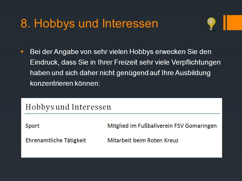 8. Hobbys und Interessen  Bei der Angabe von sehr vielen Hobbys erwecken Sie den Eindruck, dass Sie in Ihrer Freizeit sehr viele Verpflichtungen habe