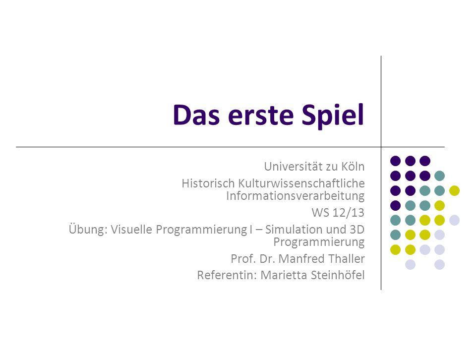 Das erste Spiel Universität zu Köln Historisch Kulturwissenschaftliche Informationsverarbeitung WS 12/13 Übung: Visuelle Programmierung I – Simulation und 3D Programmierung Prof.
