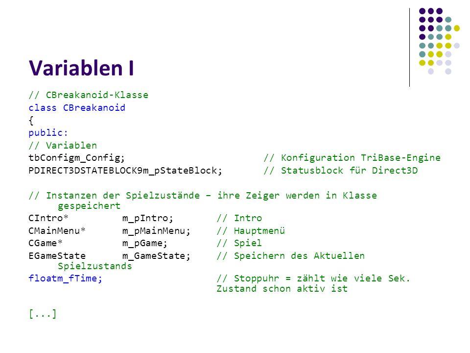 Variablen I // CBreakanoid-Klasse class CBreakanoid { public: // Variablen tbConfigm_Config;// Konfiguration TriBase-Engine PDIRECT3DSTATEBLOCK9m_pStateBlock;// Statusblock für Direct3D // Instanzen der Spielzustände – ihre Zeiger werden in Klasse gespeichert CIntro*m_pIntro;// Intro CMainMenu*m_pMainMenu;// Hauptmenü CGame*m_pGame;// Spiel EGameStatem_GameState;// Speichern des Aktuellen Spielzustands floatm_fTime;// Stoppuhr = zählt wie viele Sek.