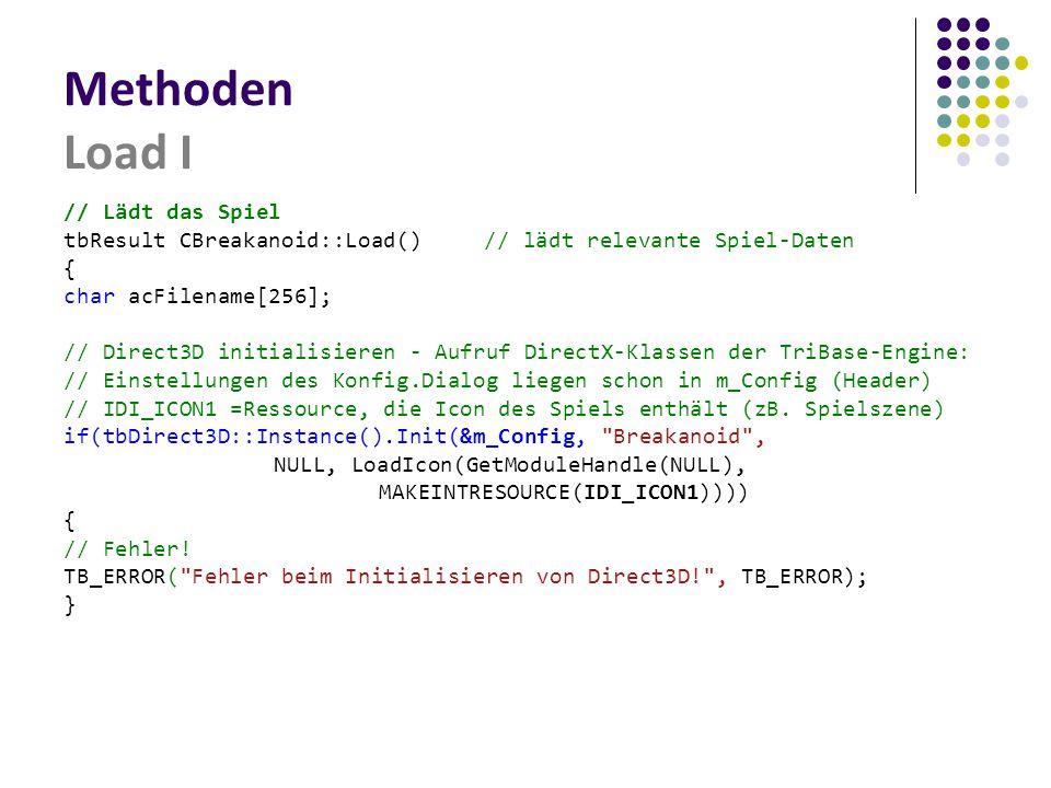 Methoden Load I // Lädt das Spiel tbResult CBreakanoid::Load()// lädt relevante Spiel-Daten { char acFilename[256]; // Direct3D initialisieren - Aufruf DirectX-Klassen der TriBase-Engine: // Einstellungen des Konfig.Dialog liegen schon in m_Config (Header) // IDI_ICON1 =Ressource, die Icon des Spiels enthält (zB.