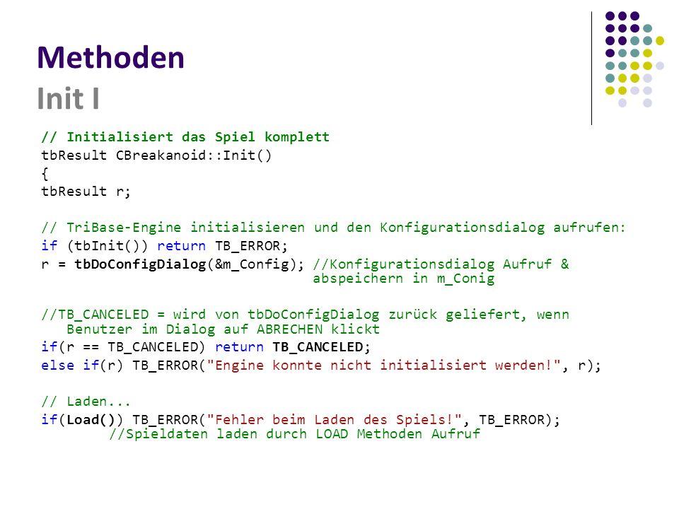 Methoden Init I // Initialisiert das Spiel komplett tbResult CBreakanoid::Init() { tbResult r; // TriBase-Engine initialisieren und den Konfigurationsdialog aufrufen: if (tbInit()) return TB_ERROR; r = tbDoConfigDialog(&m_Config);//Konfigurationsdialog Aufruf & abspeichern in m_Conig //TB_CANCELED = wird von tbDoConfigDialog zurück geliefert, wenn Benutzer im Dialog auf ABRECHEN klickt if(r == TB_CANCELED) return TB_CANCELED; else if(r) TB_ERROR( Engine konnte nicht initialisiert werden! , r); // Laden...