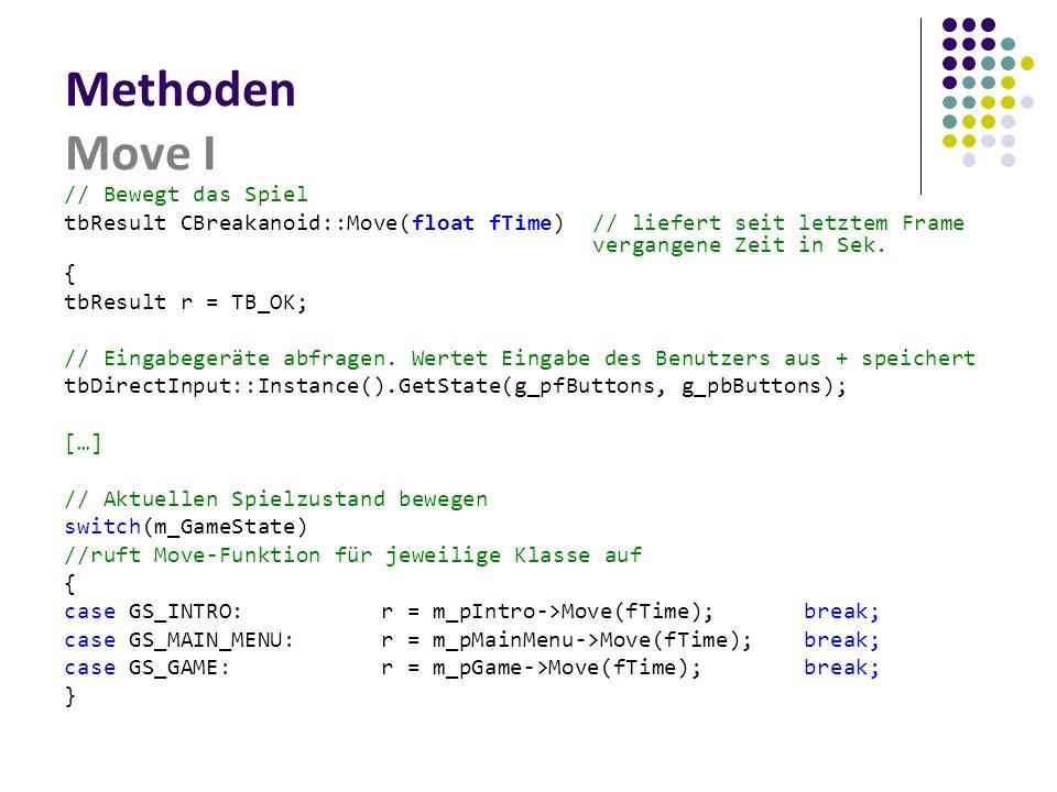 Methoden Move I // Bewegt das Spiel tbResult CBreakanoid::Move(float fTime)// liefert seit letztem Frame vergangene Zeit in Sek. { tbResult r = TB_OK;