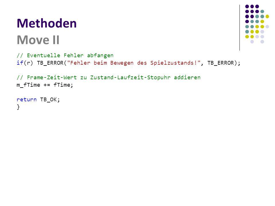 Methoden Move II // Eventuelle Fehler abfangen if(r) TB_ERROR( Fehler beim Bewegen des Spielzustands! , TB_ERROR); // Frame-Zeit-Wert zu Zustand-Laufzeit-Stopuhr addieren m_fTime += fTime; return TB_OK; }
