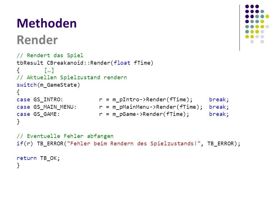 Methoden Render // Rendert das Spiel tbResult CBreakanoid::Render(float fTime) { […] // Aktuellen Spielzustand rendern switch(m_GameState) { case GS_INTRO:r = m_pIntro->Render(fTime);break; case GS_MAIN_MENU:r = m_pMainMenu->Render(fTime);break; case GS_GAME:r = m_pGame->Render(fTime);break; } // Eventuelle Fehler abfangen if(r) TB_ERROR( Fehler beim Rendern des Spielzustands! , TB_ERROR); return TB_OK; }