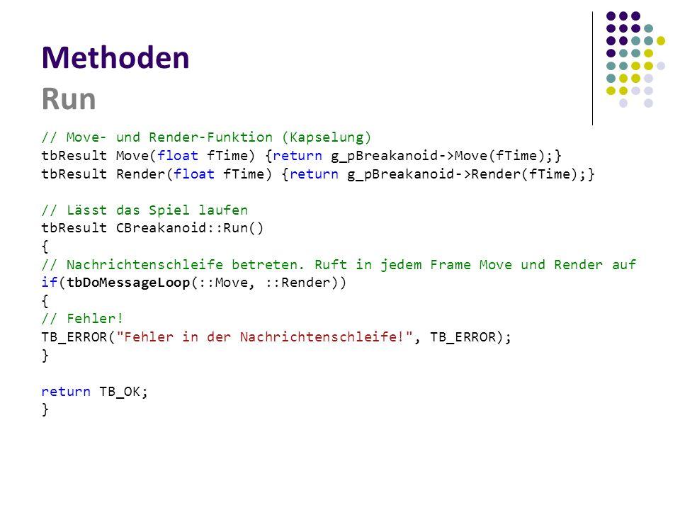 Methoden Run // Move- und Render-Funktion (Kapselung) tbResult Move(float fTime) {return g_pBreakanoid->Move(fTime);} tbResult Render(float fTime) {return g_pBreakanoid->Render(fTime);} // Lässt das Spiel laufen tbResult CBreakanoid::Run() { // Nachrichtenschleife betreten.
