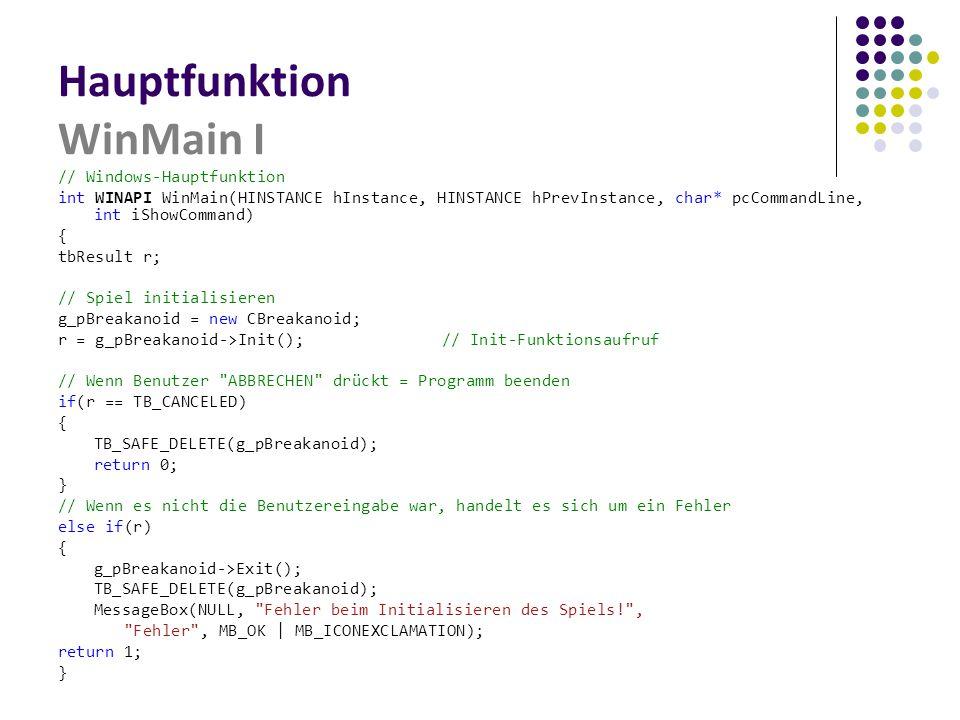 Hauptfunktion WinMain I // Windows-Hauptfunktion int WINAPI WinMain(HINSTANCE hInstance, HINSTANCE hPrevInstance, char* pcCommandLine, int iShowCommand) { tbResult r; // Spiel initialisieren g_pBreakanoid = new CBreakanoid; r = g_pBreakanoid->Init();// Init-Funktionsaufruf // Wenn Benutzer ABBRECHEN drückt = Programm beenden if(r == TB_CANCELED) { TB_SAFE_DELETE(g_pBreakanoid); return 0; } // Wenn es nicht die Benutzereingabe war, handelt es sich um ein Fehler else if(r) { g_pBreakanoid->Exit(); TB_SAFE_DELETE(g_pBreakanoid); MessageBox(NULL, Fehler beim Initialisieren des Spiels! , Fehler , MB_OK | MB_ICONEXCLAMATION); return 1; }