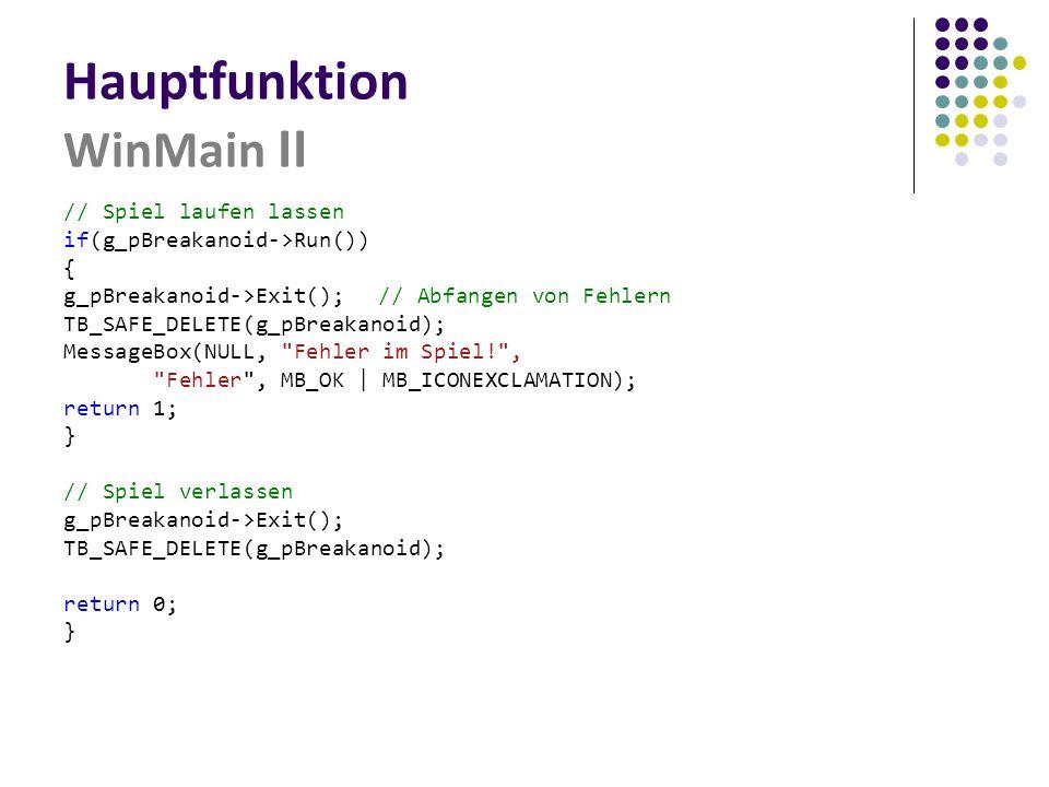 Hauptfunktion WinMain II // Spiel laufen lassen if(g_pBreakanoid->Run()) { g_pBreakanoid->Exit();// Abfangen von Fehlern TB_SAFE_DELETE(g_pBreakanoid); MessageBox(NULL, Fehler im Spiel! , Fehler , MB_OK | MB_ICONEXCLAMATION); return 1; } // Spiel verlassen g_pBreakanoid->Exit(); TB_SAFE_DELETE(g_pBreakanoid); return 0; }