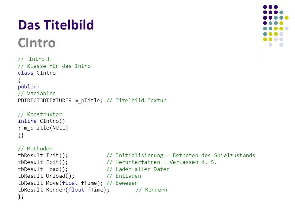 Das Titelbild CIntro //Intro.h // Klasse für das Intro class CIntro { public: // Variablen PDIRECT3DTEXTURE9 m_pTitle;// Titelbild-Textur // Konstruktor inline CIntro() : m_pTitle(NULL) {} // Methoden tbResult Init();// Initialisierung = Betreten des Spielzustands tbResult Exit();// Herunterfahren = Verlassen d.