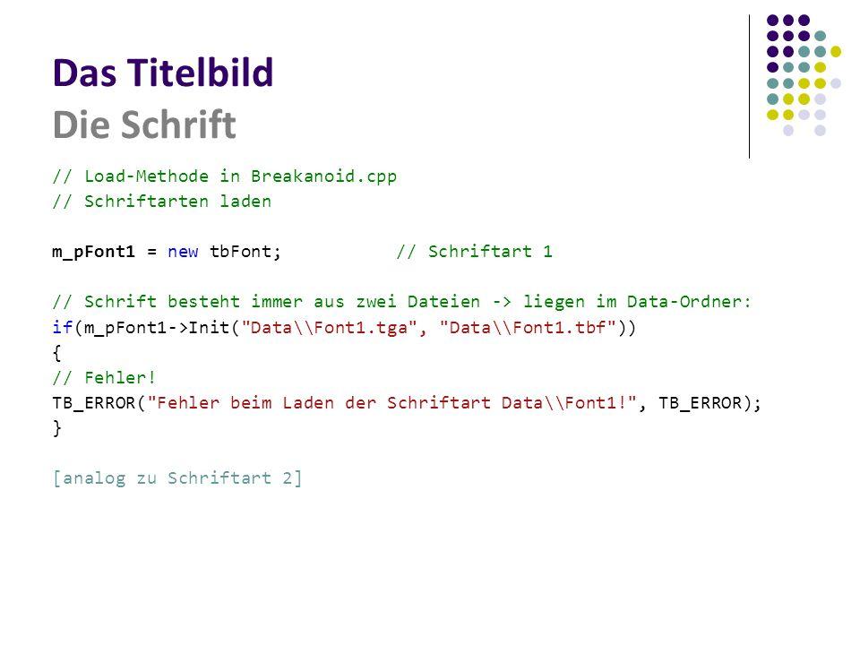 Das Titelbild Die Schrift // Load-Methode in Breakanoid.cpp // Schriftarten laden m_pFont1 = new tbFont;// Schriftart 1 // Schrift besteht immer aus zwei Dateien -> liegen im Data-Ordner: if(m_pFont1->Init( Data\\Font1.tga , Data\\Font1.tbf )) { // Fehler.