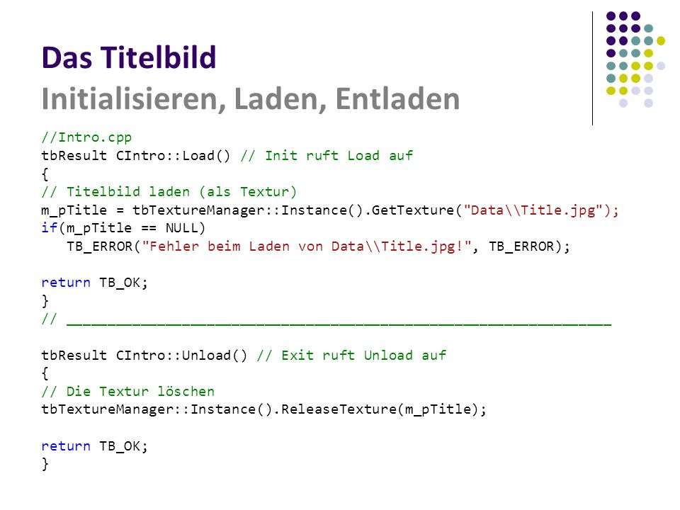 Das Titelbild Initialisieren, Laden, Entladen //Intro.cpp tbResult CIntro::Load() // Init ruft Load auf { // Titelbild laden (als Textur) m_pTitle = tbTextureManager::Instance().GetTexture( Data\\Title.jpg ); if(m_pTitle == NULL) TB_ERROR( Fehler beim Laden von Data\\Title.jpg! , TB_ERROR); return TB_OK; } // __________________________________________________________________ tbResult CIntro::Unload() // Exit ruft Unload auf { // Die Textur löschen tbTextureManager::Instance().ReleaseTexture(m_pTitle); return TB_OK; }