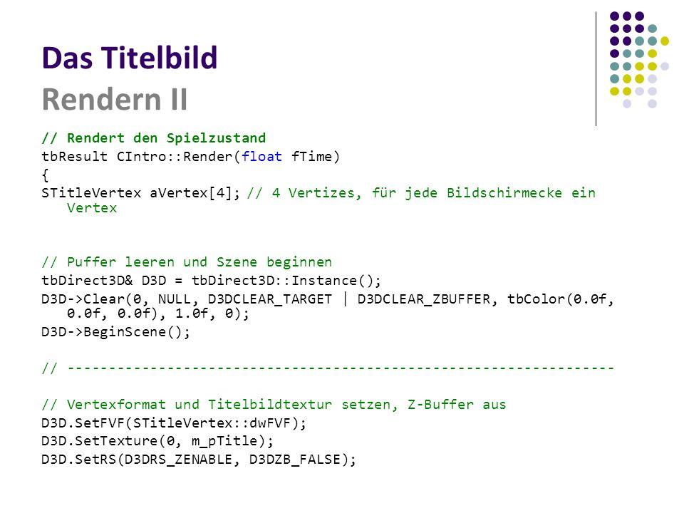 Das Titelbild Rendern II // Rendert den Spielzustand tbResult CIntro::Render(float fTime) { STitleVertex aVertex[4];// 4 Vertizes, für jede Bildschirmecke ein Vertex // Puffer leeren und Szene beginnen tbDirect3D& D3D = tbDirect3D::Instance(); D3D->Clear(0, NULL, D3DCLEAR_TARGET | D3DCLEAR_ZBUFFER, tbColor(0.0f, 0.0f, 0.0f), 1.0f, 0); D3D->BeginScene(); // ------------------------------------------------------------------ // Vertexformat und Titelbildtextur setzen, Z-Buffer aus D3D.SetFVF(STitleVertex::dwFVF); D3D.SetTexture(0, m_pTitle); D3D.SetRS(D3DRS_ZENABLE, D3DZB_FALSE);