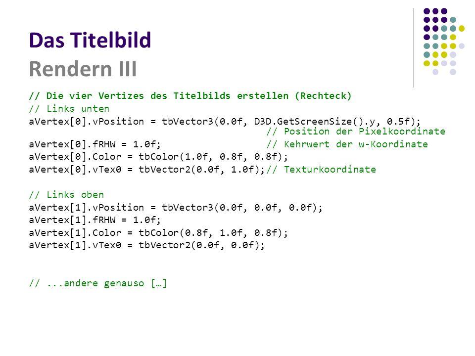 Das Titelbild Rendern III // Die vier Vertizes des Titelbilds erstellen (Rechteck) // Links unten aVertex[0].vPosition = tbVector3(0.0f, D3D.GetScreenSize().y, 0.5f); // Position der Pixelkoordinate aVertex[0].fRHW = 1.0f;// Kehrwert der w-Koordinate aVertex[0].Color = tbColor(1.0f, 0.8f, 0.8f); aVertex[0].vTex0 = tbVector2(0.0f, 1.0f);// Texturkoordinate // Links oben aVertex[1].vPosition = tbVector3(0.0f, 0.0f, 0.0f); aVertex[1].fRHW = 1.0f; aVertex[1].Color = tbColor(0.8f, 1.0f, 0.8f); aVertex[1].vTex0 = tbVector2(0.0f, 0.0f); //...andere genauso […]