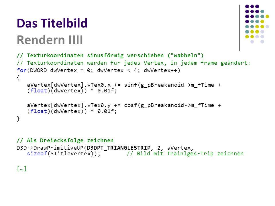 Das Titelbild Rendern IIII // Texturkoordinaten sinusförmig verschieben ( wabbeln ) // Texturkoordinaten werden für jedes Vertex, in jedem frame geändert: for(DWORD dwVertex = 0; dwVertex < 4; dwVertex++) { aVertex[dwVertex].vTex0.x += sinf(g_pBreakanoid->m_fTime + (float)(dwVertex)) * 0.01f; aVertex[dwVertex].vTex0.y += cosf(g_pBreakanoid->m_fTime + (float)(dwVertex)) * 0.01f; } // Als Dreiecksfolge zeichnen D3D->DrawPrimitiveUP(D3DPT_TRIANGLESTRIP, 2, aVertex, sizeof(STitleVertex));// Bild mit Trainlges-Trip zeichnen […]
