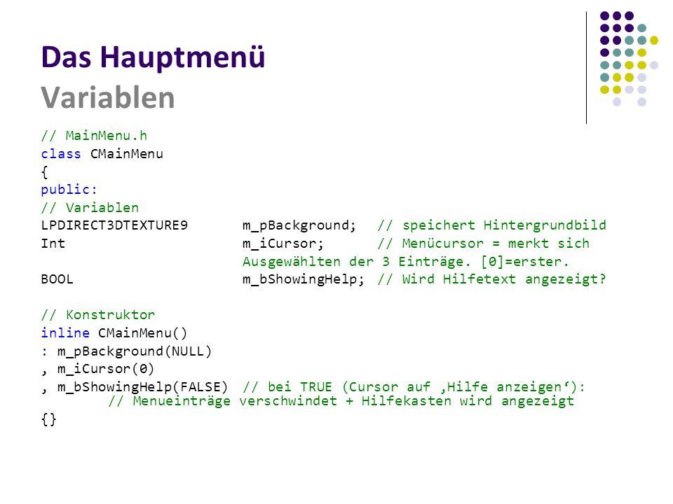 Das Hauptmenü Variablen // MainMenu.h class CMainMenu { public: // Variablen LPDIRECT3DTEXTURE9m_pBackground;// speichert Hintergrundbild Intm_iCursor;// Menücursor = merkt sich Ausgewählten der 3 Einträge.