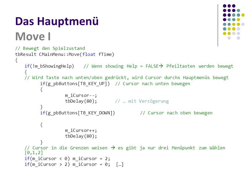 Das Hauptmenü Move I // Bewegt den Spielzustand tbResult CMainMenu::Move(float fTime) { if(!m_bShowingHelp) // Wenn showing Help = FALSE  Pfeiltasten werden bewegt { // Wird Taste nach unten/oben gedrückt, wird Cursor durchs Hauptmenüs bewegt if(g_pbButtons[TB_KEY_UP])// Cursor nach unten bewegen { m_iCursor--; tbDelay(80);// … mit Verzögerung } if(g_pbButtons[TB_KEY_DOWN]) // Cursor nach oben bewegen { m_iCursor++; tbDelay(80); } // Cursor in die Grenzen weisen  es gibt ja nur drei Menüpunkt zum Wählen [0,1,2] if(m_iCursor < 0) m_iCursor = 2; if(m_iCursor > 2) m_iCursor = 0; […]