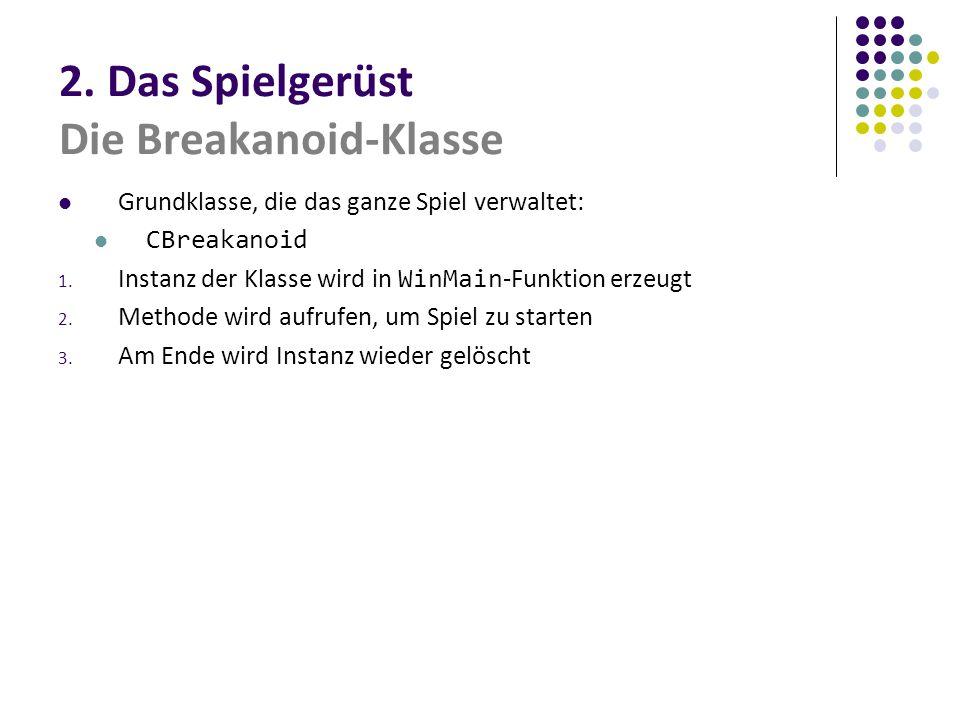 2. Das Spielgerüst Die Breakanoid-Klasse Grundklasse, die das ganze Spiel verwaltet: CBreakanoid 1. Instanz der Klasse wird in WinMain -Funktion erzeu