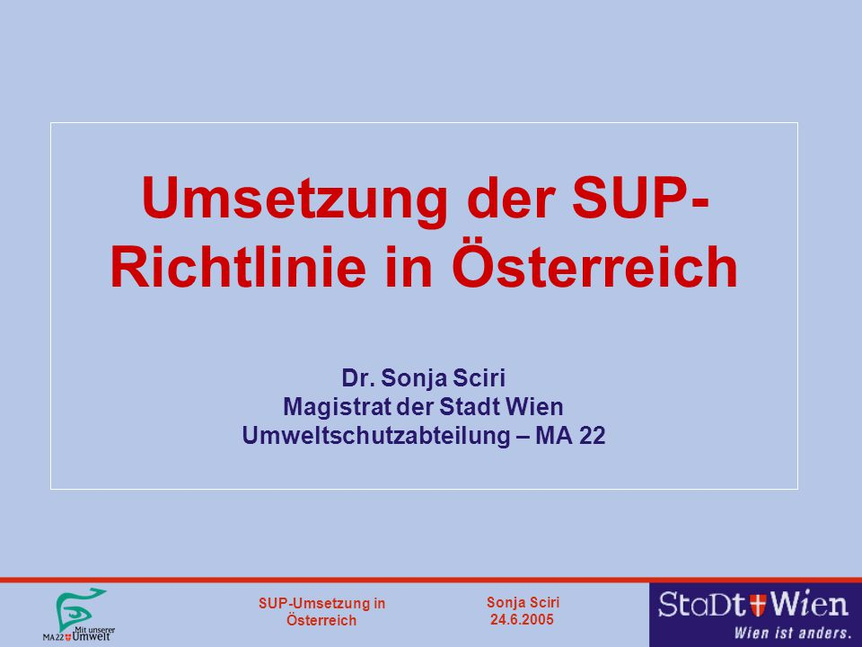 SUP-Umsetzung in Österreich Sonja Sciri 24.6.2005 SUP - Grundsätzliches SUP- RL sieht Umweltprüfung für bestimmte Pläne und Programme vor P/P einer Behörde, die auf Grund einer gesetzlichen Bestimmung erstellt werden müssen P/P auf nationaler, regionaler oder lokalen Ebene