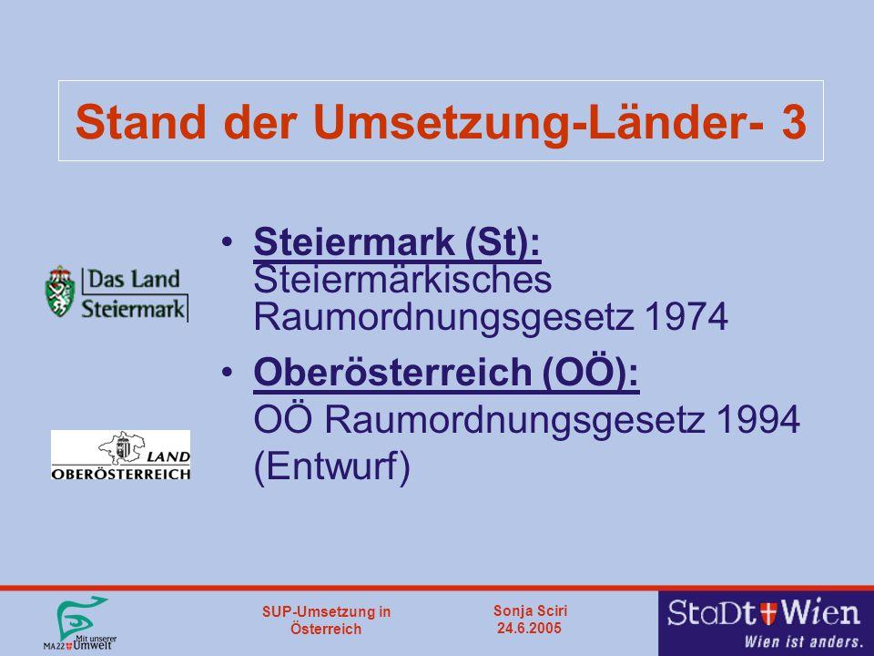 SUP-Umsetzung in Österreich Sonja Sciri 24.6.2005 Stand der Umsetzung-Länder- 3 Steiermark (St): Steiermärkisches Raumordnungsgesetz 1974 Oberösterreich (OÖ): OÖ Raumordnungsgesetz 1994 (Entwurf)