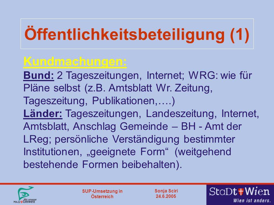 SUP-Umsetzung in Österreich Sonja Sciri 24.6.2005 Öffentlichkeitsbeteiligung (1) Kundmachungen: Bund: 2 Tageszeitungen, Internet; WRG: wie für Pläne selbst (z.B.
