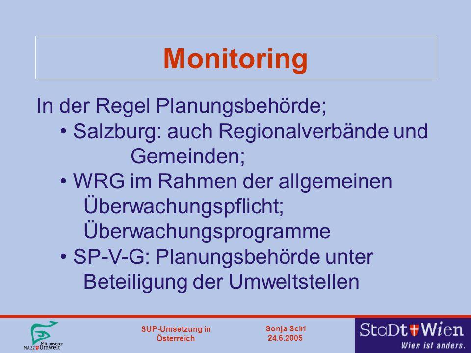 SUP-Umsetzung in Österreich Sonja Sciri 24.6.2005 Monitoring In der Regel Planungsbehörde; Salzburg: auch Regionalverbände und Gemeinden; WRG im Rahmen der allgemeinen Überwachungspflicht; Überwachungsprogramme SP-V-G: Planungsbehörde unter Beteiligung der Umweltstellen