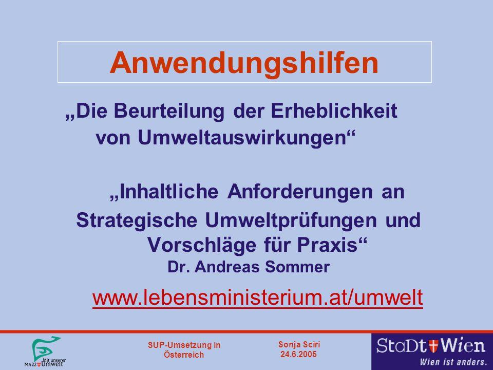"""SUP-Umsetzung in Österreich Sonja Sciri 24.6.2005 Anwendungshilfen """" Die Beurteilung der Erheblichkeit von Umweltauswirkungen """"Inhaltliche Anforderungen an Strategische Umweltprüfungen und Vorschläge für Praxis Dr."""