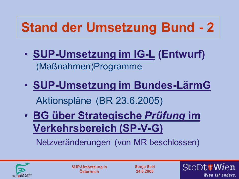 SUP-Umsetzung in Österreich Sonja Sciri 24.6.2005 Stand der Umsetzung Bund - 2 SUP-Umsetzung im IG-L (Entwurf) (Maßnahmen)Programme SUP-Umsetzung im Bundes-LärmG Aktionspläne (BR 23.6.2005) BG über Strategische Prüfung im Verkehrsbereich (SP-V-G) Netzveränderungen (von MR beschlossen)