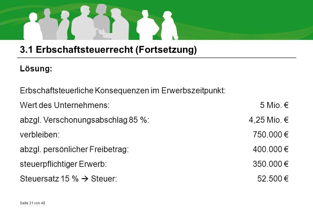 Seite 31 von 48 3.1 Erbschaftsteuerrecht (Fortsetzung) Lösung: Erbschaftsteuerliche Konsequenzen im Erwerbszeitpunkt: Wert des Unternehmens:5 Mio. € a