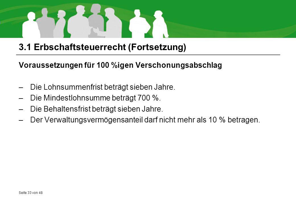 Seite 33 von 48 3.1 Erbschaftsteuerrecht (Fortsetzung) Voraussetzungen für 100 %igen Verschonungsabschlag –Die Lohnsummenfrist beträgt sieben Jahre. –