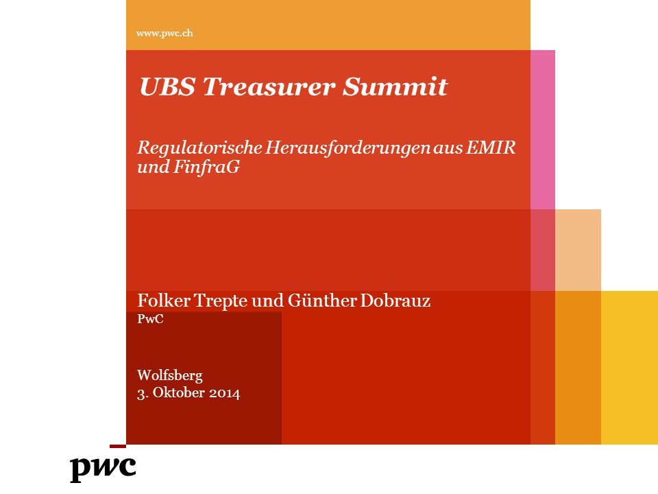 UBS Treasurer Summit Regulatorische Herausforderungen aus EMIR und FinfraG www.pwc.ch Folker Trepte und Günther Dobrauz PwC Wolfsberg 3. Oktober 2014