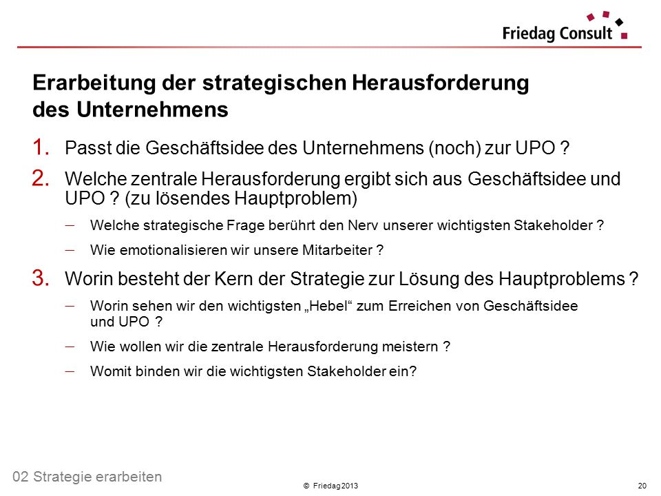© Friedag 201320 Erarbeitung der strategischen Herausforderung des Unternehmens 1. Passt die Geschäftsidee des Unternehmens (noch) zur UPO ? 2. Welche