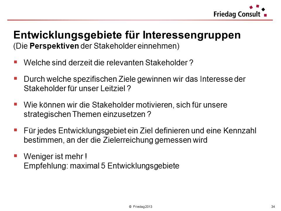 © Friedag 201334  Welche sind derzeit die relevanten Stakeholder ?  Durch welche spezifischen Ziele gewinnen wir das Interesse der Stakeholder für u