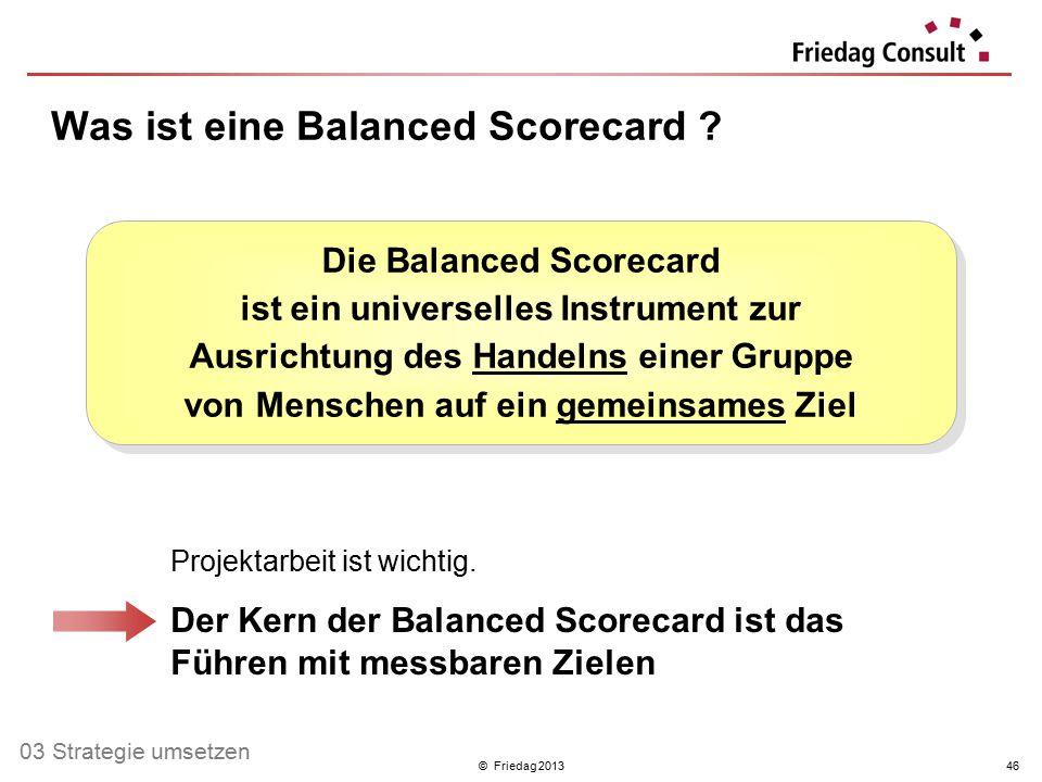 © Friedag 201346 Die Balanced Scorecard ist ein universelles Instrument zur Ausrichtung des Handelns einer Gruppe von Menschen auf ein gemeinsames Zie