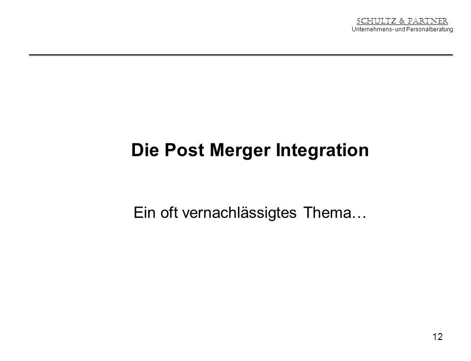 Schultz & Partner Unternehmens- und Personalberatung Die Post Merger Integration Ein oft vernachlässigtes Thema… 12
