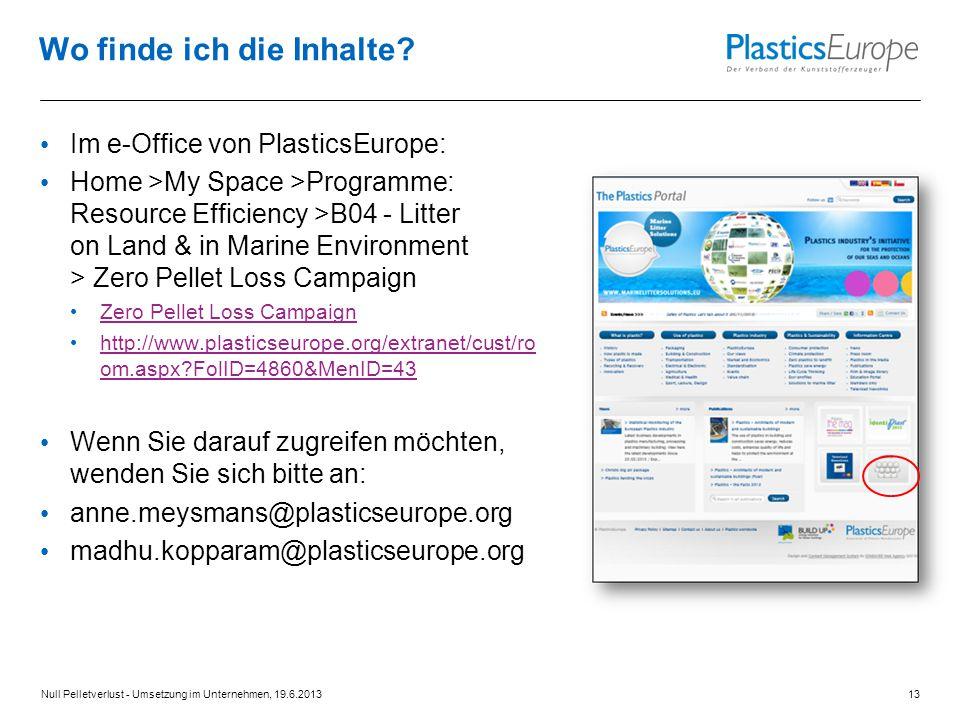 Im e-Office von PlasticsEurope: Home >My Space >Programme: Resource Efficiency >B04 - Litter on Land & in Marine Environment > Zero Pellet Loss Campaign Zero Pellet Loss Campaign http://www.plasticseurope.org/extranet/cust/ro om.aspx?FolID=4860&MenID=43 http://www.plasticseurope.org/extranet/cust/ro om.aspx?FolID=4860&MenID=43 Wenn Sie darauf zugreifen möchten, wenden Sie sich bitte an: anne.meysmans@plasticseurope.org madhu.kopparam@plasticseurope.org Wo finde ich die Inhalte.