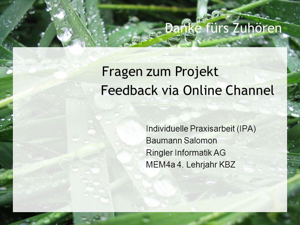 Feedback via Online Channel Individuelle Praxisarbeit (IPA) Baumann Salomon Ringler Informatik AG MEM4a 4. Lehrjahr KBZ Fragen zum Projekt Danke fürs