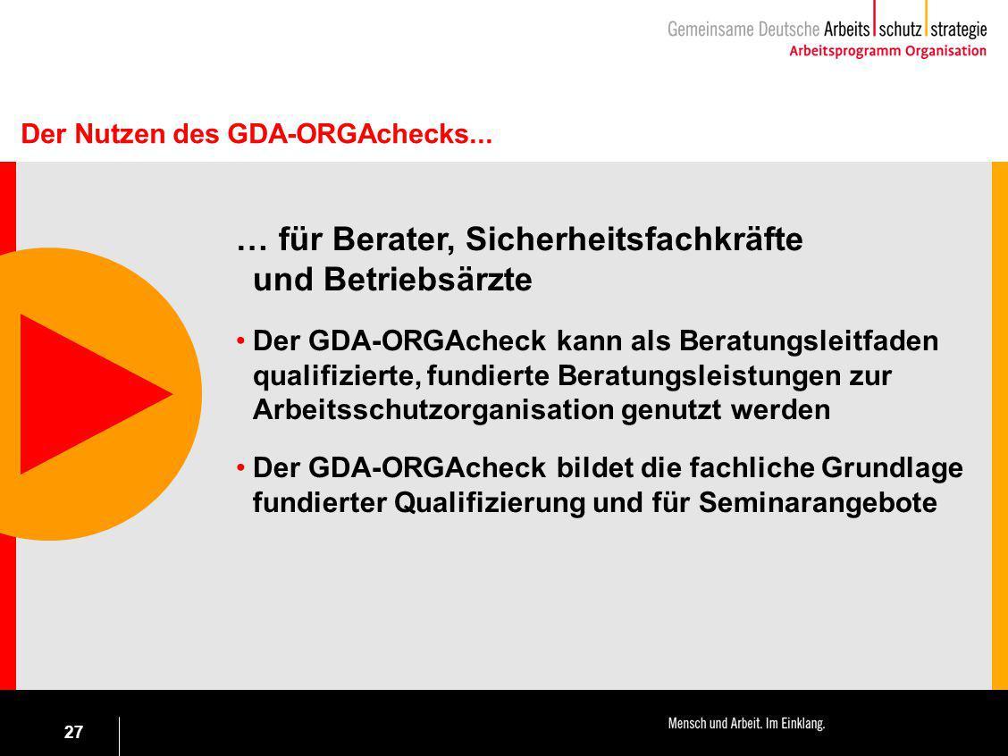 27 … für Berater, Sicherheitsfachkräfte und Betriebsärzte Der GDA-ORGAcheck kann als Beratungsleitfaden qualifizierte, fundierte Beratungsleistungen z