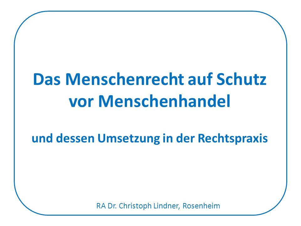 Das Menschenrecht auf Schutz vor Menschenhandel und dessen Umsetzung in der Rechtspraxis RA Dr. Christoph Lindner, Rosenheim