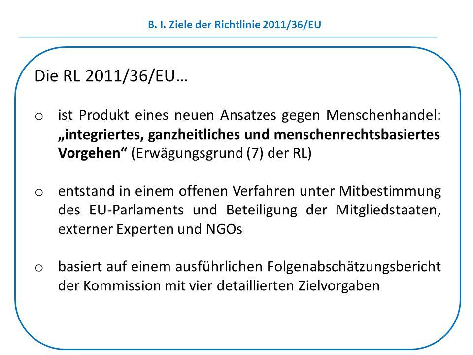 """B. I. Ziele der Richtlinie 2011/36/EU Die RL 2011/36/EU… o ist Produkt eines neuen Ansatzes gegen Menschenhandel: """"integriertes, ganzheitliches und me"""