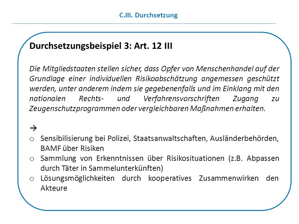 Durchsetzungsbeispiel 3: Art. 12 III Die Mitgliedstaaten stellen sicher, dass Opfer von Menschenhandel auf der Grundlage einer individuellen Risikoabs