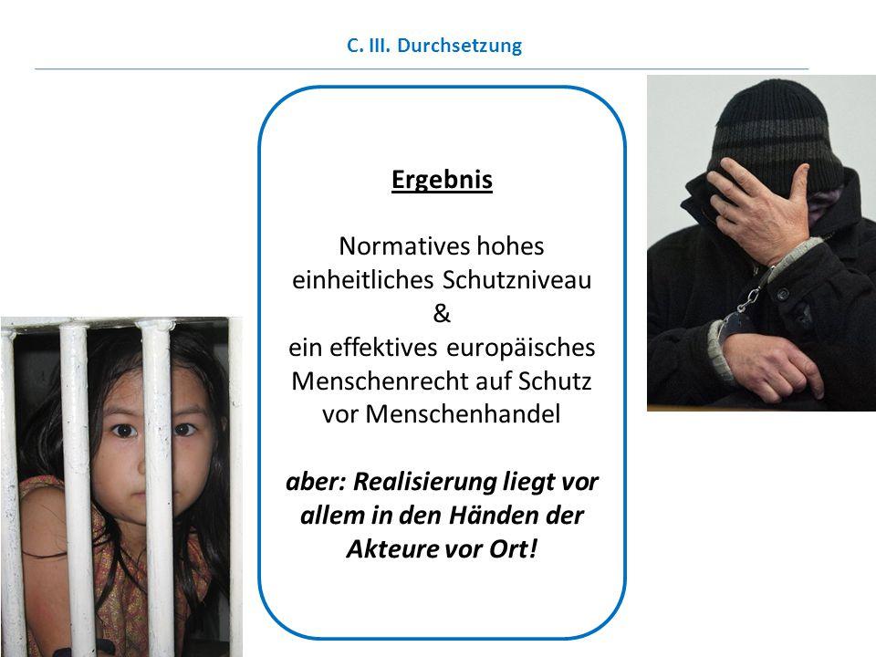Ergebnis Normatives hohes einheitliches Schutzniveau & ein effektives europäisches Menschenrecht auf Schutz vor Menschenhandel aber: Realisierung lieg