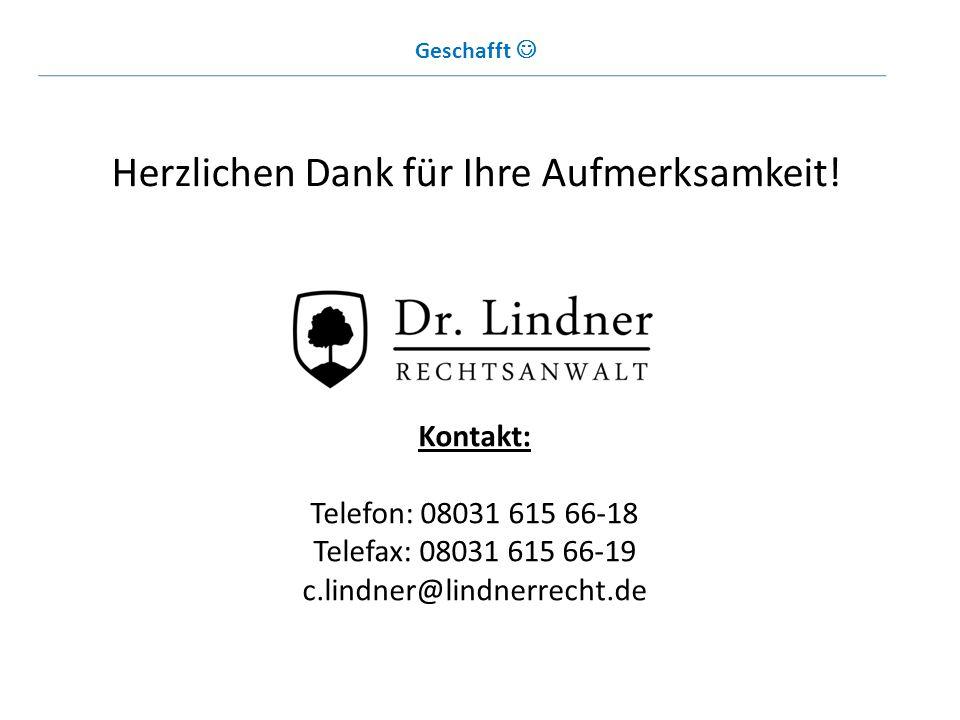 Herzlichen Dank für Ihre Aufmerksamkeit! Kontakt: Telefon: 08031 615 66-18 Telefax: 08031 615 66-19 c.lindner@lindnerrecht.de Geschafft