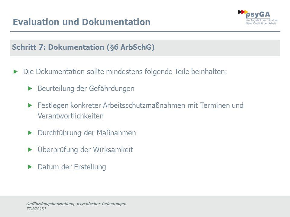 Gefährdungsbeurteilung psychischer Belastungen TT.MM.JJJJ Evaluation und Dokumentation Schritt 7: Dokumentation (§6 ArbSchG)  Die Dokumentation sollt
