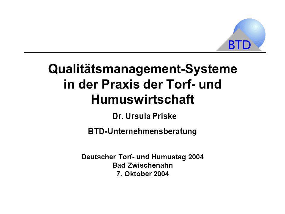Qualitätsmanagement-Systeme in der Praxis der Torf- und Humuswirtschaft Dr. Ursula Priske BTD-Unternehmensberatung Deutscher Torf- und Humustag 2004 B