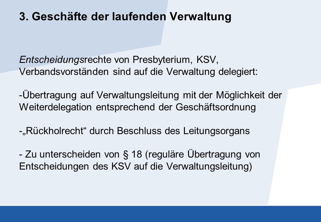 3. Geschäfte der laufenden Verwaltung Entscheidungsrechte von Presbyterium, KSV, Verbandsvorständen sind auf die Verwaltung delegiert: -Übertragung au