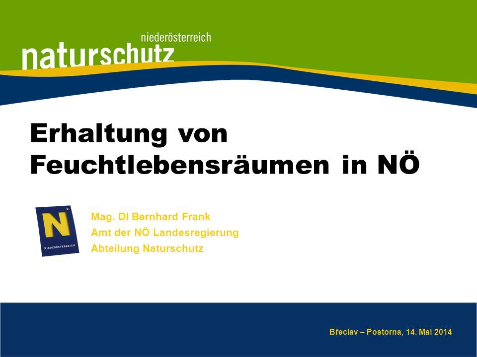Mag. DI Bernhard Frank Amt der NÖ Landesregierung Abteilung Naturschutz Břeclav – Postorna, 14. Mai 2014 Erhaltung von Feuchtlebensräumen in NÖ