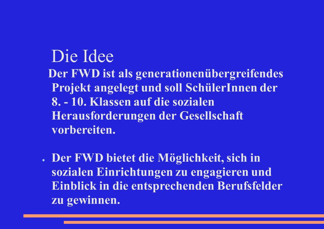 Die Idee Der FWD ist als generationenübergreifendes Projekt angelegt und soll SchülerInnen der 8. - 10. Klassen auf die sozialen Herausforderungen der