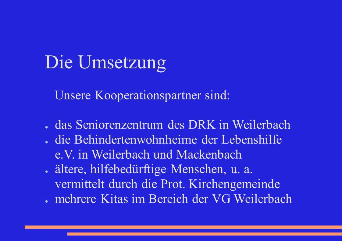 Die Umsetzung Unsere Kooperationspartner sind: ● das Seniorenzentrum des DRK in Weilerbach ● die Behindertenwohnheime der Lebenshilfe e.V. in Weilerba