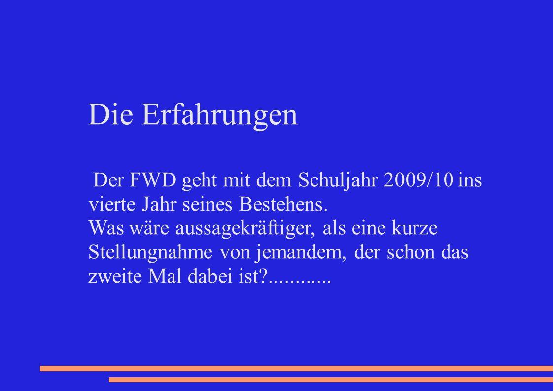 Die Erfahrungen Der FWD geht mit dem Schuljahr 2009/10 ins vierte Jahr seines Bestehens. Was wäre aussagekräftiger, als eine kurze Stellungnahme von j