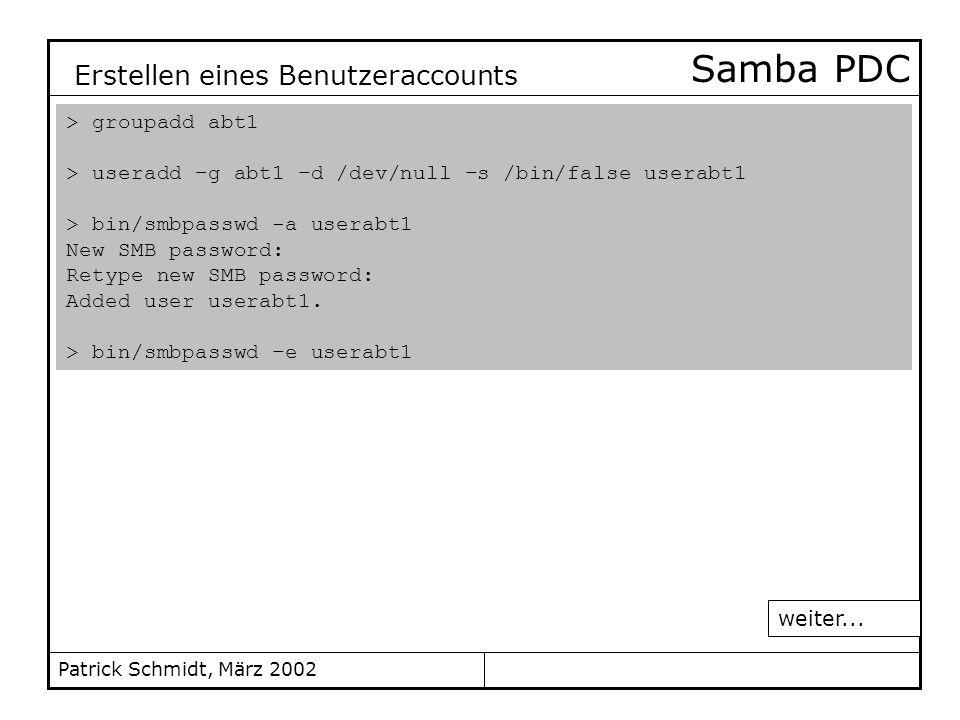 Patrick Schmidt, März 2002 Samba PDC > groupadd abt1 > useradd –g abt1 –d /dev/null –s /bin/false userabt1 > bin/smbpasswd -a userabt1 New SMB passwor